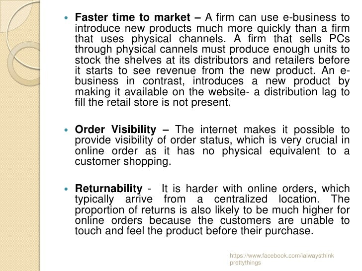    Faster time to market – A firm can use e-business to    introduce new products much more quickly than a firm    that u...