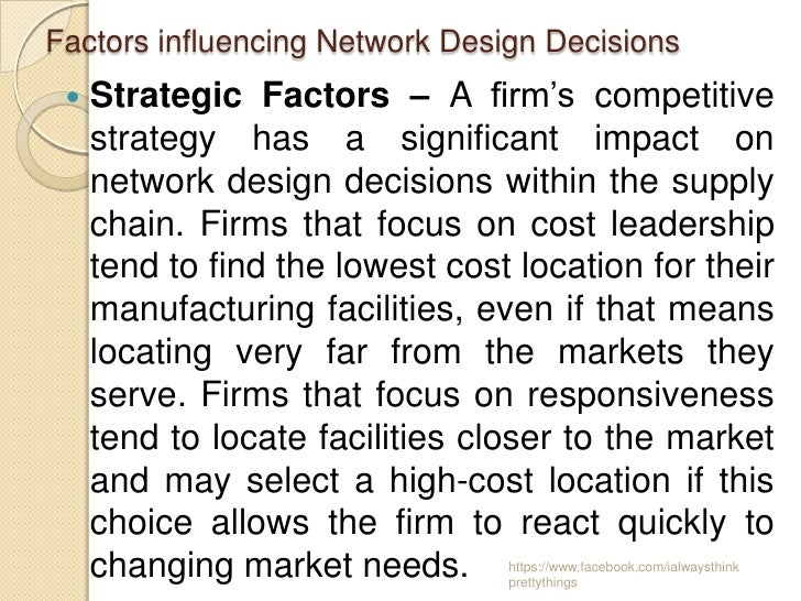 Factors influencing Network Design Decisions    Strategic Factors – A firm's competitive     strategy has a significant i...