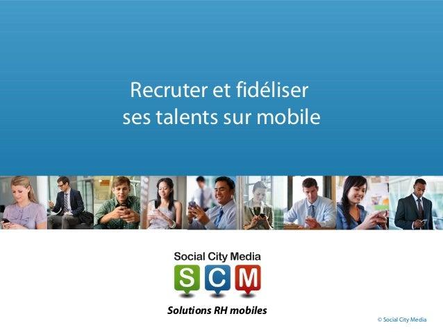 Recruter et fidéliser ses talents sur mobile Solutions RH mobiles © Social City Media