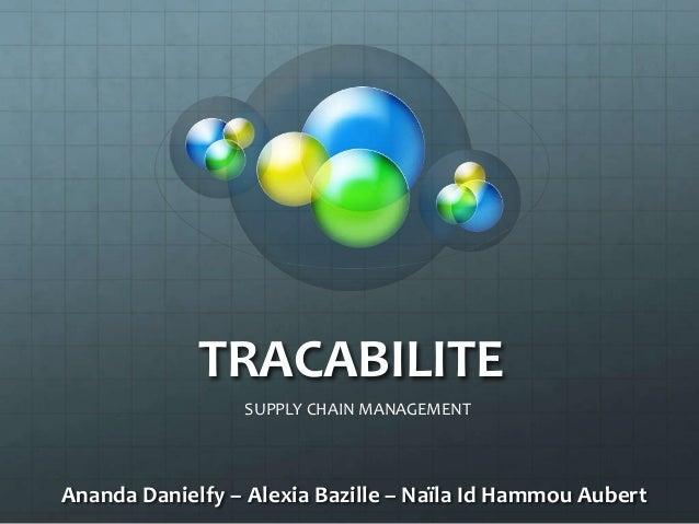TRACABILITE                 SUPPLY CHAIN MANAGEMENTAnanda Danielfy – Alexia Bazille – Naïla Id Hammou Aubert
