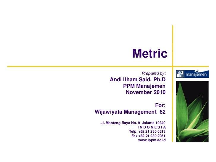 Metric                        Prepared by:       Andi Ilham Said, Ph.D            PPM Manajemen              November 2010...