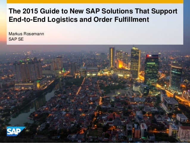 The 2015 Guide to New SAP Solutions That Support End-to-End Logistics and Order Fulfillment Markus Rosemann SAP SE