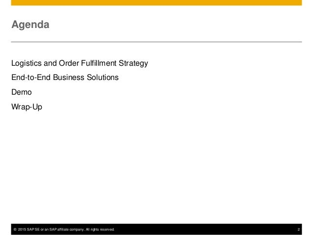 © 2015 SAP SE or an SAP affiliate company. All rights reserved. 2 Agenda Logistics and Order Fulfillment Strategy End-to-E...