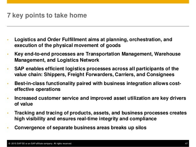 © 2015 SAP SE or an SAP affiliate company. All rights reserved. 47 7 key points to take home • Logistics and Order Fulfill...