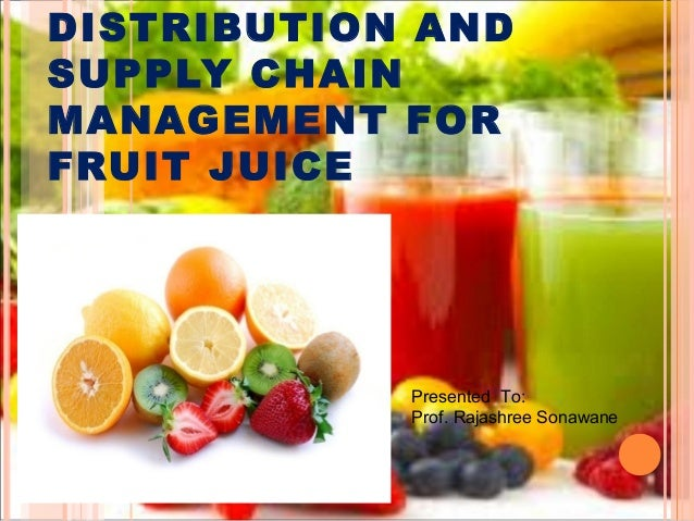 DISTRIBUTION AND SUPPLY CHAIN MANAGEMENT FOR FRUIT JUICE Presented To: Prof. Rajashree Sonawane