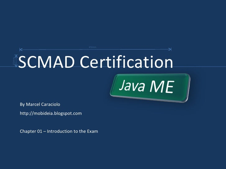 By Marcel Caraciolo http://mobideia.blogspot.com Chapter 01 – Introduction to the Exam SCMAD Certification  45mm 61mm
