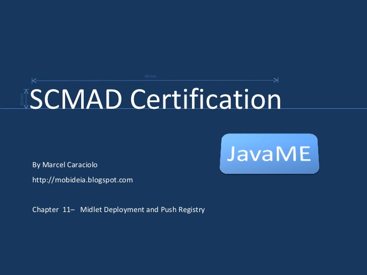 By Marcel Caraciolo http://mobideia.blogspot.com Chapter  11–  Midlet Deployment and Push Registry SCMAD Certification  45...