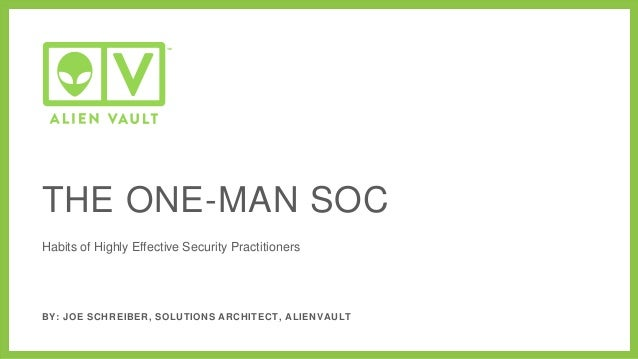 Habits of Highly Effective Security Practitioners BY: JOE SCHREIBER, SOLUTIONS ARCHITECT, ALIENVAULT THE ONE-MAN SOC