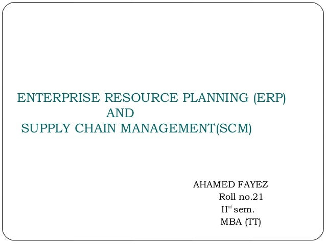 ENTERPRISE RESOURCE PLANNING (ERP) AND SUPPLY CHAIN MANAGEMENT(SCM) AHAMED FAYEZ Roll no.21 IInd sem. MBA (TT)