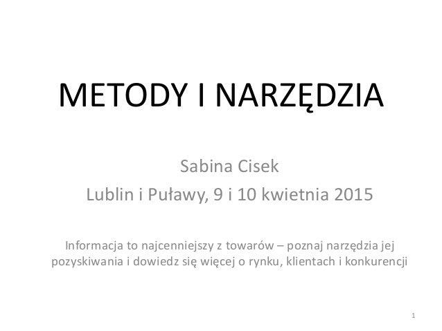 METODY I NARZĘDZIA Sabina Cisek Lublin i Puławy, 9 i 10 kwietnia 2015 Informacja to najcenniejszy z towarów – poznaj narzę...