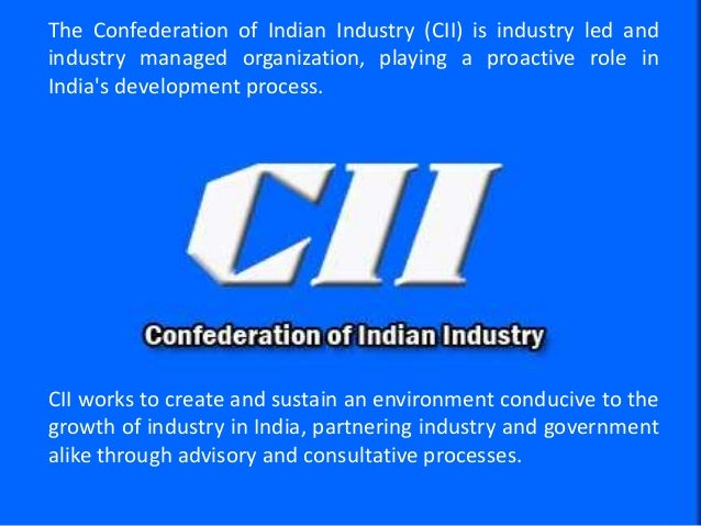 © Confederation of Indian Industry The Confederation of Indian Industry (CII) is industry led and industry managed organiz...