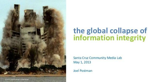 the global collapse ofinformation integritySanta Cruz Community Media LabMay 1, 2013Joel Postman© 2013 Joel Postman & Soci...