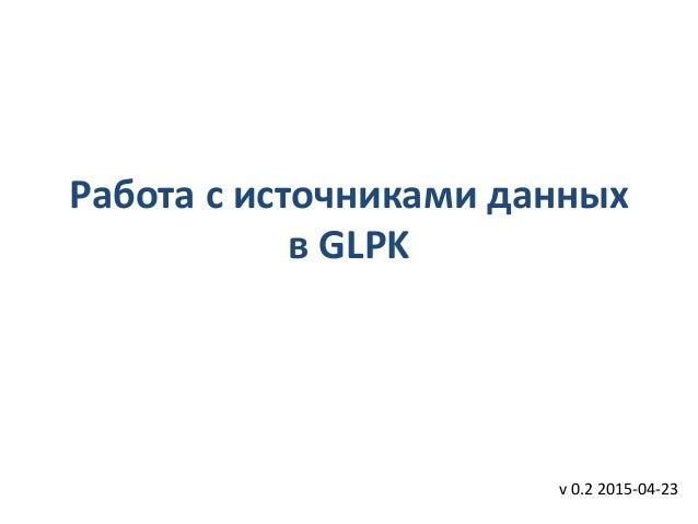 Работа с источниками данных в GLPK v 0.2 2015-04-23
