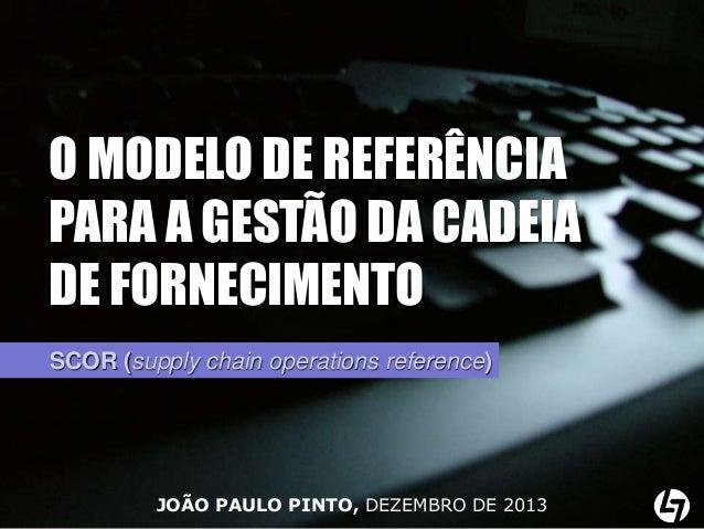 O MODELO DE REFERÊNCIA PARA A GESTÃO DA CADEIA DE FORNECIMENTO SCOR (supply chain operations reference)  JOÃO PAULO PINTO,...