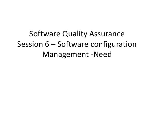 Software Quality AssuranceSession 6 – Software configuration       Management -Need