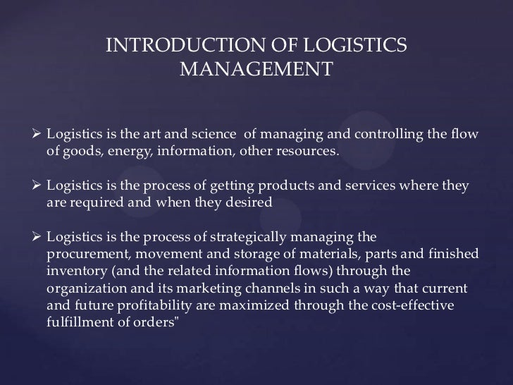 INTRODUCTION OF LOGISTICS                 MANAGEMENT Logistics is the art and science of managing and controlling the flo...