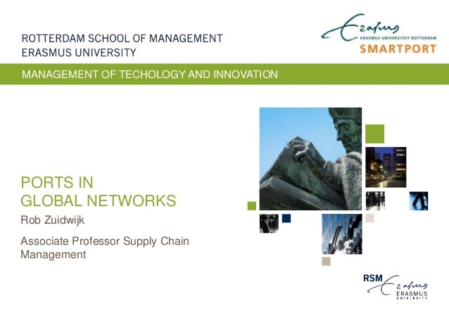 PORTS IN GLOBAL NETWORKS Rob Zuidwijk Associate Professor Supply Chain Management MANAGEMENT OF TECHOLOGY AND INNOVATION