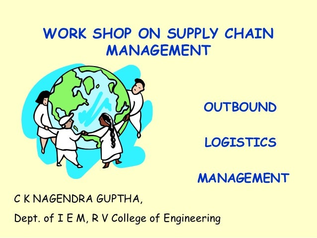 WORK SHOP ON SUPPLY CHAIN MANAGEMENT OUTBOUND LOGISTICS MANAGEMENT C K NAGENDRA GUPTHA, Dept. of I E M, R V College of Eng...