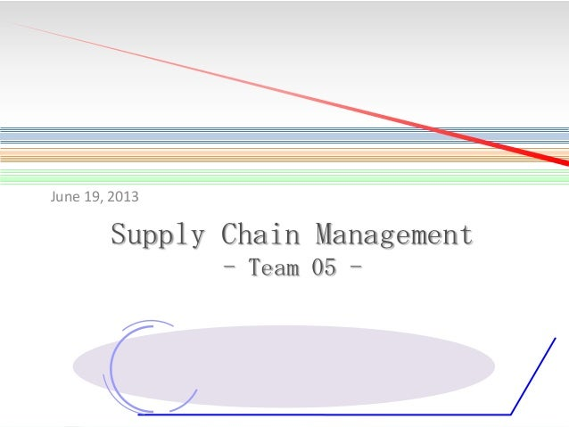 June 19, 2013  Supply Chain Management - Team 05 -  1