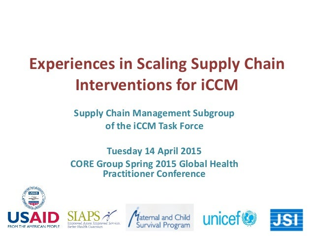Experiences in Scaling Supply Chain Interventions for iCCM Supply Chain Management Subgroup of the iCCM Task Force Tuesday...