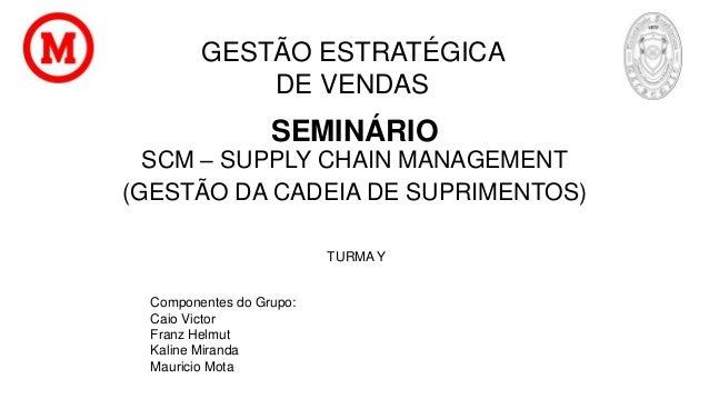 SEMINÁRIO SCM – SUPPLY CHAIN MANAGEMENT (GESTÃO DA CADEIA DE SUPRIMENTOS) Componentes do Grupo: Caio Victor Franz Helmut K...