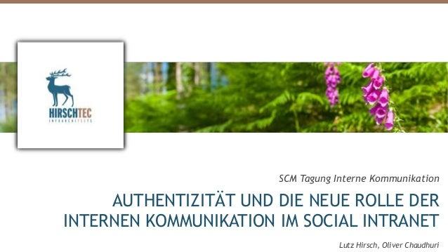 SCM Tagung Interne Kommunikation AUTHENTIZITÄT UND DIE NEUE ROLLE DER INTERNEN KOMMUNIKATION IM SOCIAL INTRANET Lutz Hirsc...