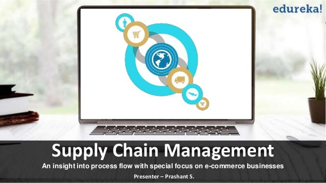 Supply Chain Management An insight into process flow with special focus on e-commerce businesses Presenter – Prashant S.
