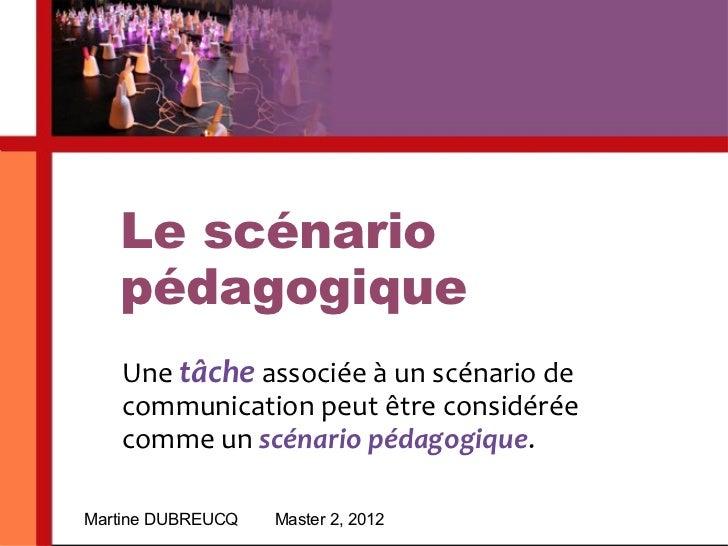 Le scénario pédagogique Martine DUBREUCQ Master 2, 2012 Une  tâche  associée à un scénario de communication peut être cons...