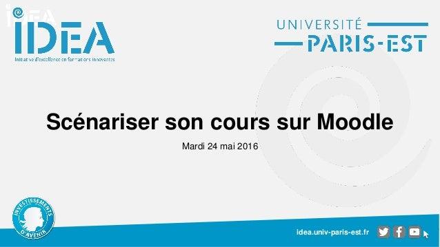 idea.univ-paris-est.fr Scénariser son cours sur Moodle Mardi 24 mai 2016