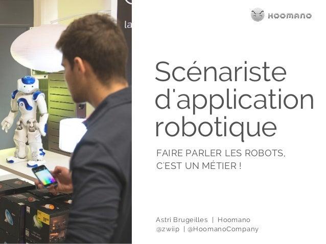 Scénariste d'application robotique FAIRE PARLER LES ROBOTS, C'EST UN MÉTIER ! Astri Brugeilles | Hoomano @zwiip | @Hoomano...