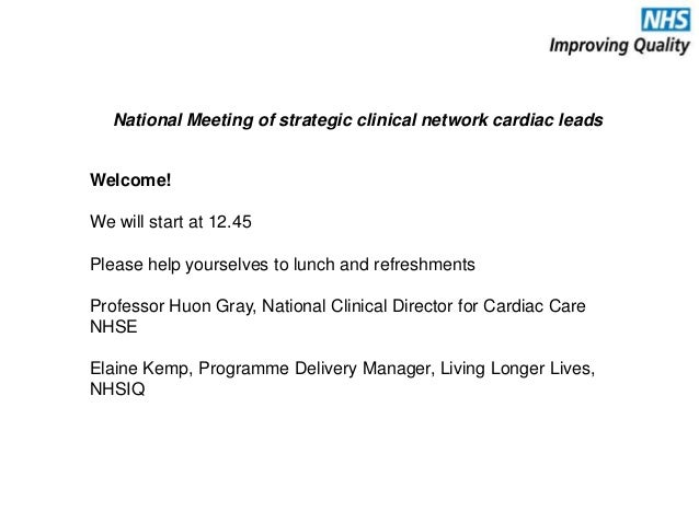 National Meeting of strategic clinical network cardiac leads Welcome! We will start at 12.45 Please help yourselves to lun...