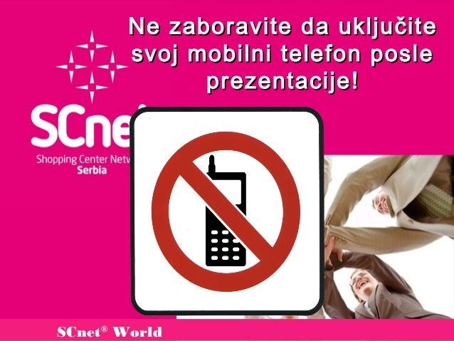 Ne zaboravite da uključit e        svoj mobilni telefon posle              prezentacije !SCnet® World