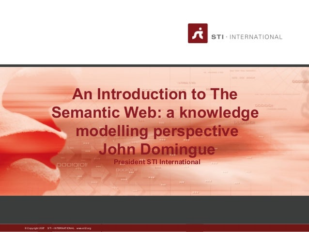 An Introduction to The  Semantic Web: a knowledge  modelling perspective  © Copyright 2007 STI - INTERNATIONAL www.sti2.or...