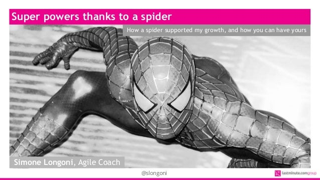 @slongoni Super powers thanks to a spider How a spider supported my growth, and how you can have yours Simone Longoni, Agi...