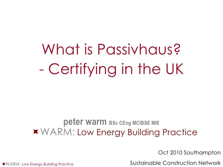 <ul><li>What is Passivhaus? </li></ul><ul><li>- Certifying in the UK </li></ul><ul><li>peter warm  BSc CEng MCIBSE MIE ˜ W...