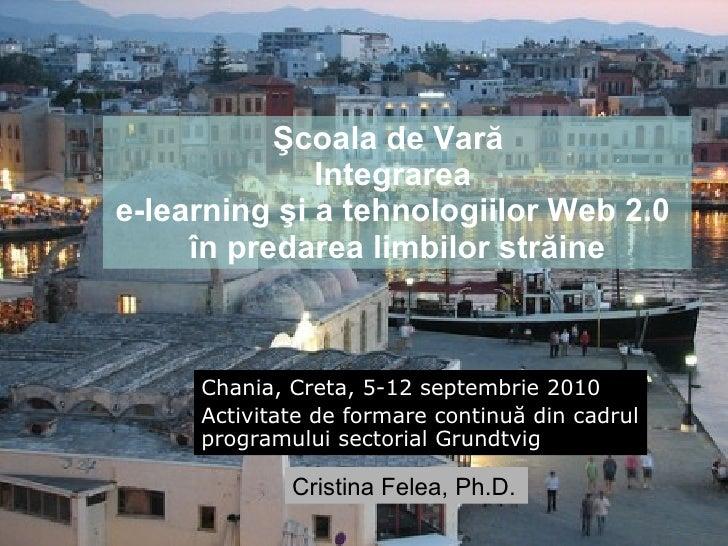 Şcoala de Vară  I ntegr area   e-learning şi a tehnologiilor Web 2.0  în predarea limbilor străine Chania, Creta, 5-12 sep...
