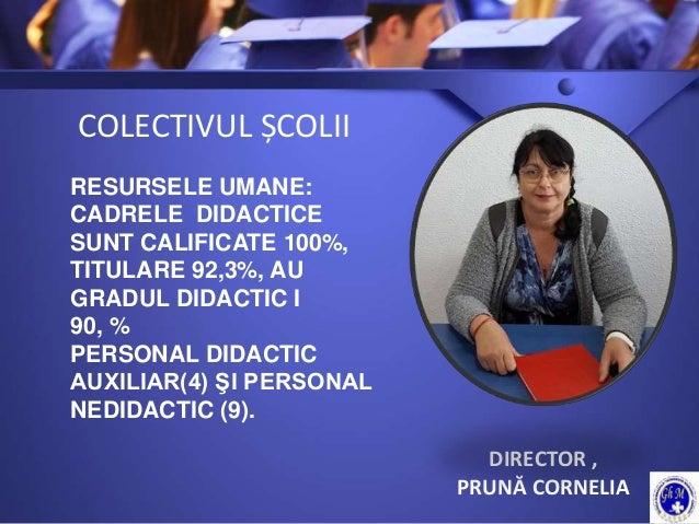 COLECTIVUL ȘCOLII DIRECTOR , PRUNĂ CORNELIA RESURSELE UMANE: CADRELE DIDACTICE SUNT CALIFICATE 100%, TITULARE 92,3%, AU GR...