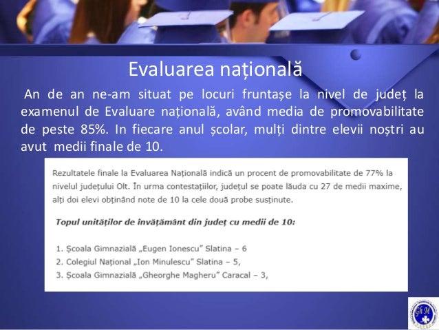 Evaluarea națională An de an ne-am situat pe locuri fruntașe la nivel de județ la examenul de Evaluare națională, având me...