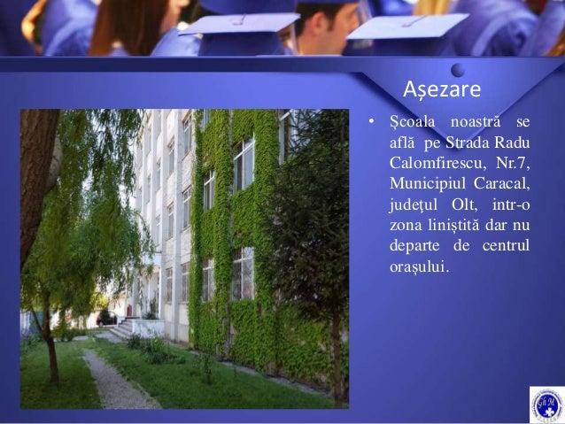Așezare • Școala noastră se află pe Strada Radu Calomfirescu, Nr.7, Municipiul Caracal, judeţul Olt, intr-o zona liniștită...