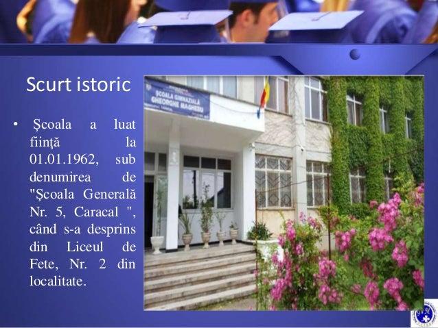 """Scurt istoric • Şcoala a luat fiinţă la 01.01.1962, sub denumirea de """"Şcoala Generală Nr. 5, Caracal """", când s-a desprins ..."""