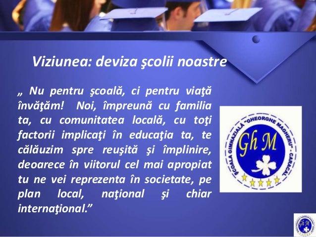 """Viziunea: deviza şcolii noastre """" Nu pentru şcoală, ci pentru viaţă învăţăm! Noi, împreună cu familia ta, cu comunitatea l..."""