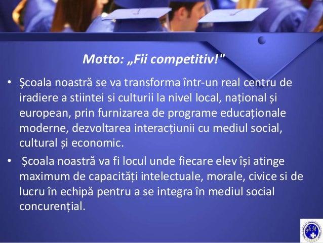 """Motto: """"Fii competitiv!"""" • Şcoala noastră se va transforma într-un real centru de iradiere a stiintei si culturii la nivel..."""