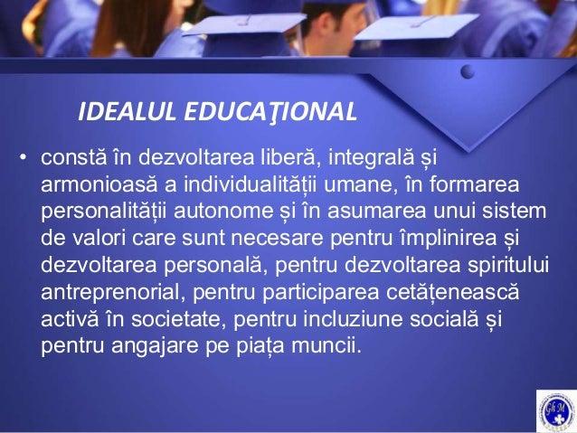 IDEALUL EDUCAŢIONAL • constă în dezvoltarea liberă, integrală și armonioasă a individualității umane, în formarea personal...