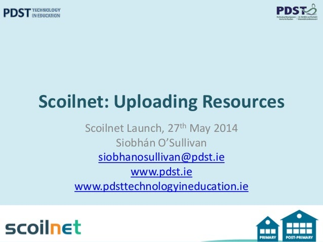 Scoilnet: Uploading Resources Scoilnet Launch, 27th May 2014 Siobhán O'Sullivan siobhanosullivan@pdst.ie www.pdst.ie www.p...