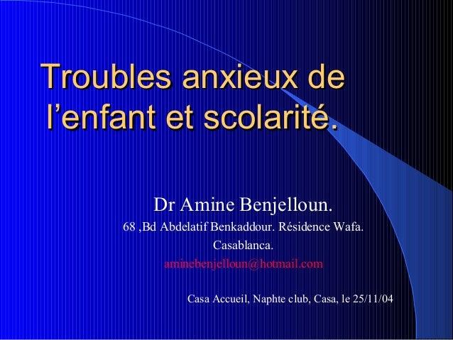 Troubles anxieux del'enfant et scolarité.          Dr Amine Benjelloun.     68 ,Bd Abdelatif Benkaddour. Résidence Wafa.  ...