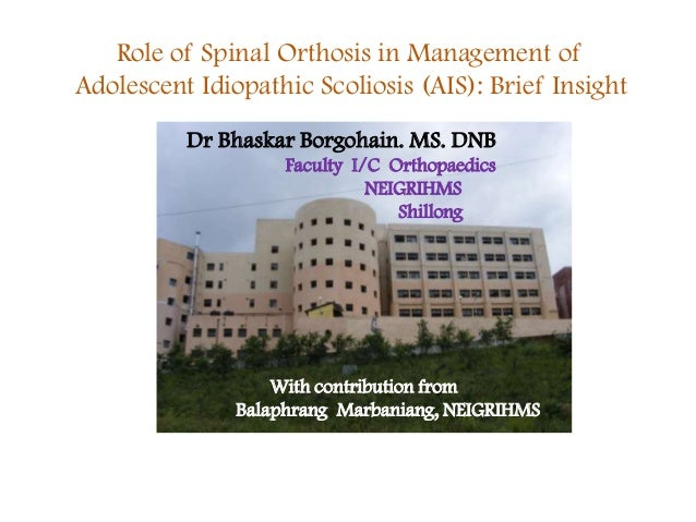 Role of Spinal Orthosis in Management of Adolescent Idiopathic Scoliosis (AIS): Brief Insight Dr Bhaskar Borgohain. MS. DN...