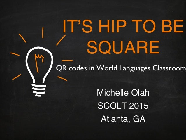 IT'S HIP TO BE SQUARE Michelle Olah SCOLT 2015 Atlanta, GA QR codes in World Languages Classroom