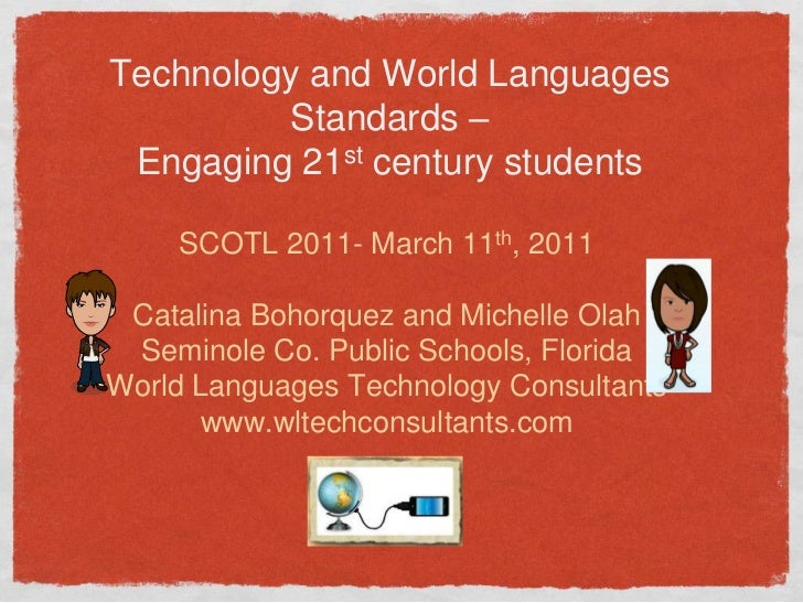 Technology and World Languages Standards –Engaging 21st century students<br />SCOTL 2011- March 11th, 2011<br />Catalina B...