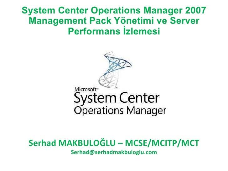 System Center Operations Manager 2007  Management Pack Yönetimi ve Server          Performans İzlemesi      Serhad MAKBULO...