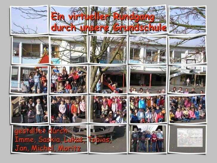 Ein virtueller Rundgang durch unsere Grundschule gestaltet durch: Imme, Saskia, Lukas, Tobias, Jan, Michel, Moritz